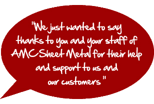 We just wanted to say thanks to you and your staff of AMC Sheet Metal for their hep and support to us and our customers.